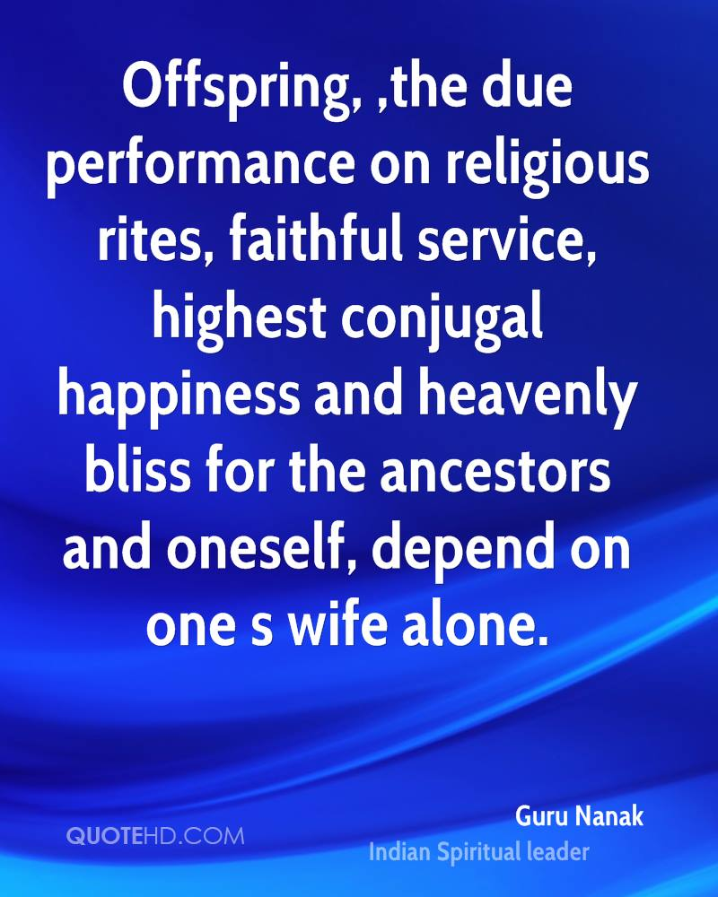 Offspring, ,the due performance on religious rites, faithful service, highest conjugal happiness and heavenly bliss for the ancestors and oneself, depend on one s wife alone.