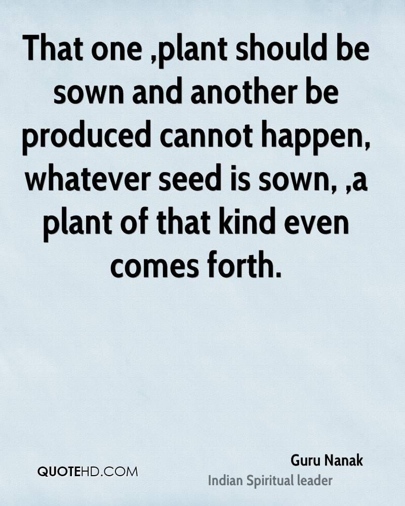 That one ,plant should be sown and another be produced cannot happen, whatever seed is sown, ,a plant of that kind even comes forth.