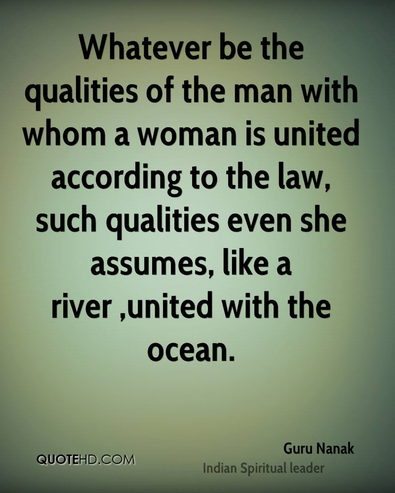 Whatever be the qualities of the man with whom a woman is united according to the law, such qualities even she assumes, like a river ,united with the ocean.