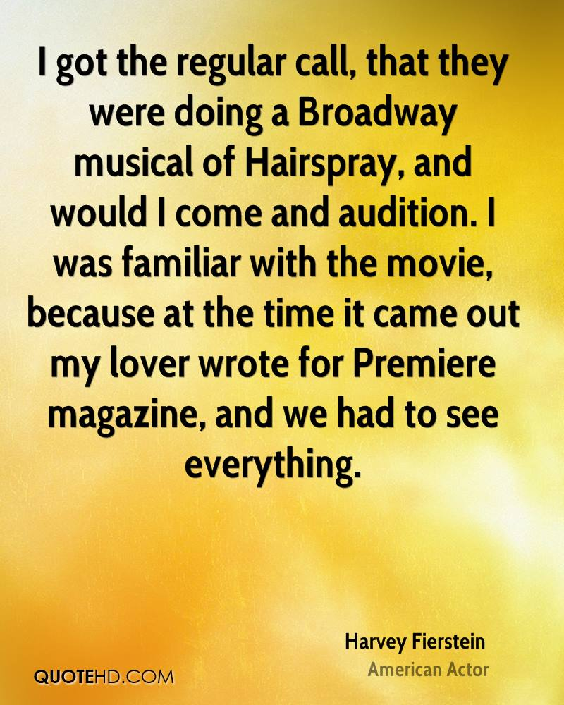 I got the regular call, that they were doing a Broadway musical of Hairspray, and would I come and audition. I was familiar with the movie, because at the time it came out my lover wrote for Premiere magazine, and we had to see everything.
