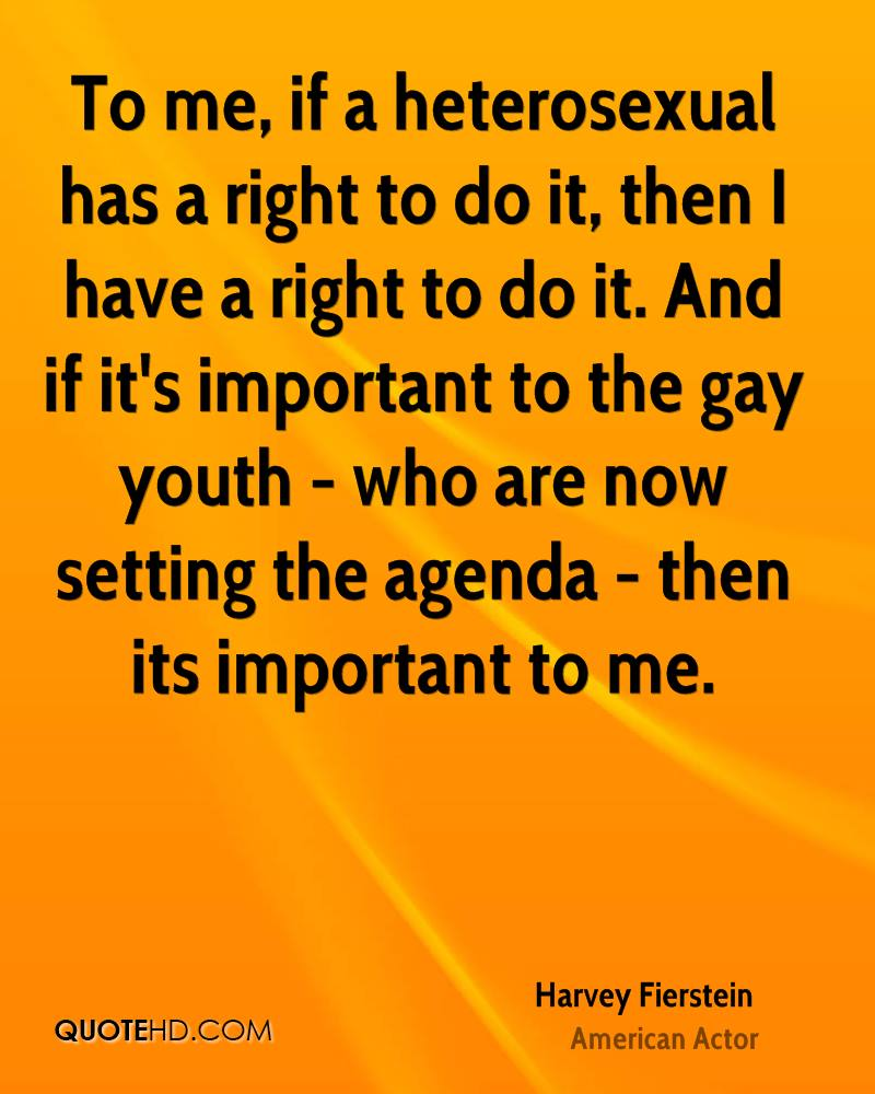 To me, if a heterosexual has a right to do it, then I have a right to do it. And if it's important to the gay youth - who are now setting the agenda - then its important to me.