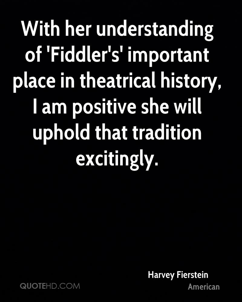 With her understanding of 'Fiddler's' important place in theatrical history, I am positive she will uphold that tradition excitingly.