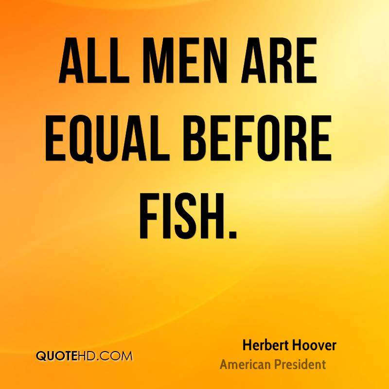 All men are equal before fish.