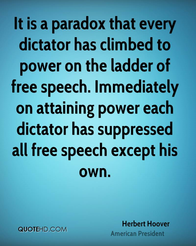 It is a paradox that every dictator has climbed to power on the ladder of free speech. Immediately on attaining power each dictator has suppressed all free speech except his own.