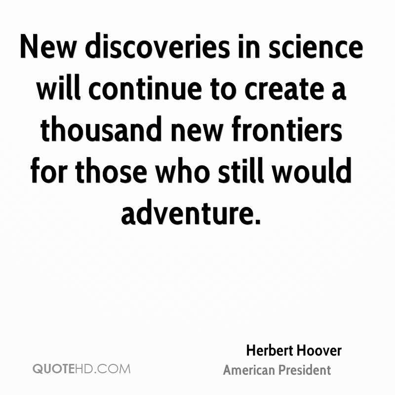 New discoveries in science will continue to create a thousand new frontiers for those who still would adventure.
