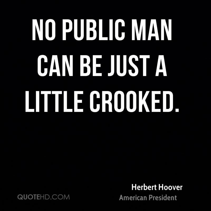 No public man can be just a little crooked.