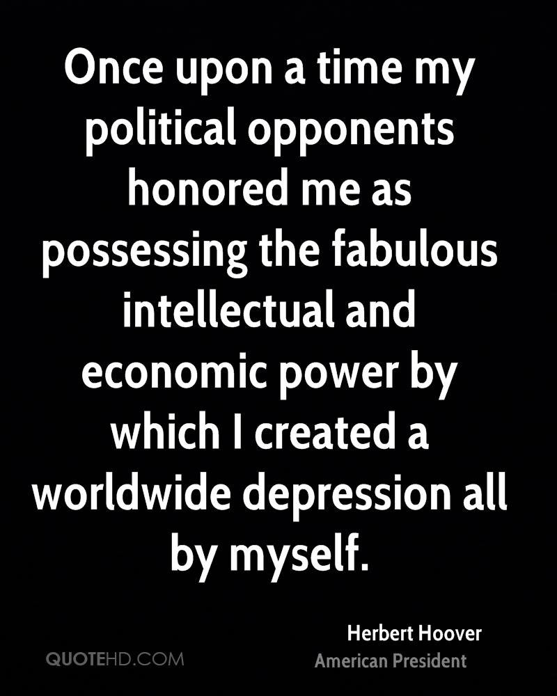 Once upon a time my political opponents honored me as possessing the fabulous intellectual and economic power by which I created a worldwide depression all by myself.