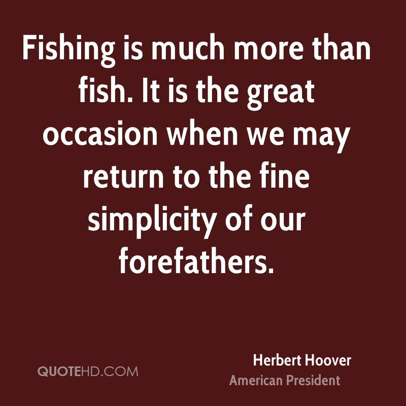 Fishing is much more than fish. It is the great occasion when we may return to the fine simplicity of our forefathers.