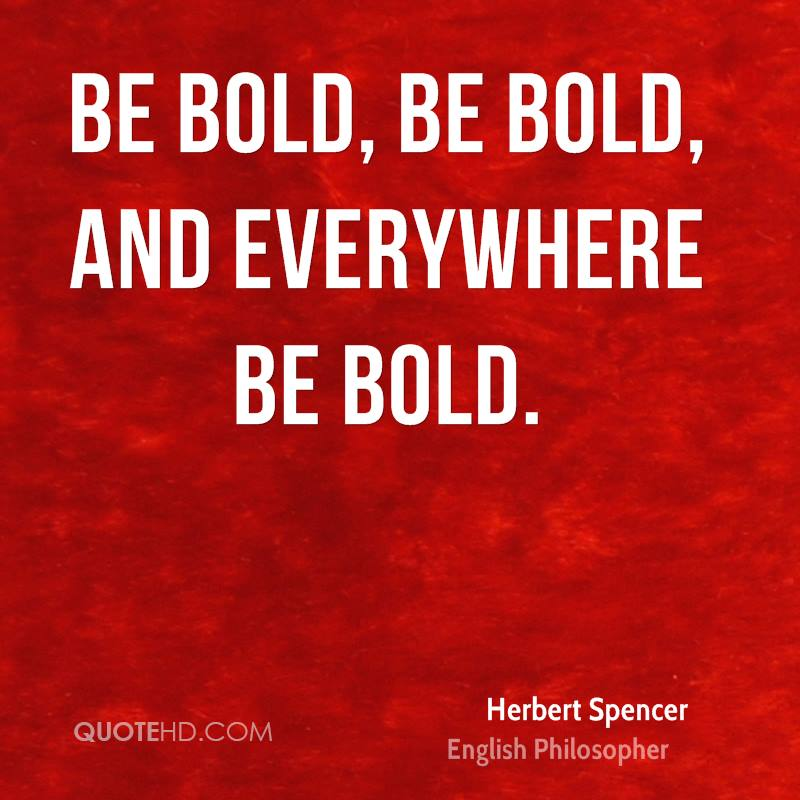 Be bold, be bold, and everywhere be bold.