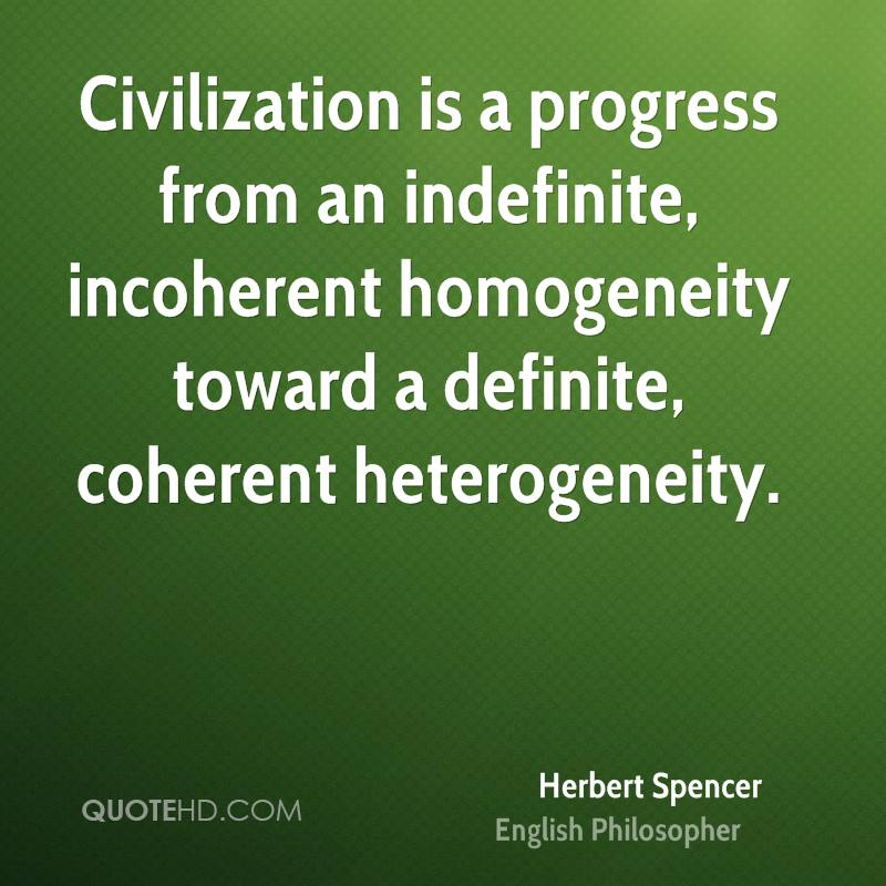 Civilization is a progress from an indefinite, incoherent homogeneity toward a definite, coherent heterogeneity.
