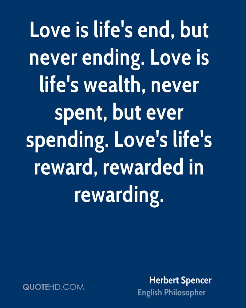 Love is life's end, but never ending. Love is life's wealth, never spent, but ever spending. Love's life's reward, rewarded in rewarding.