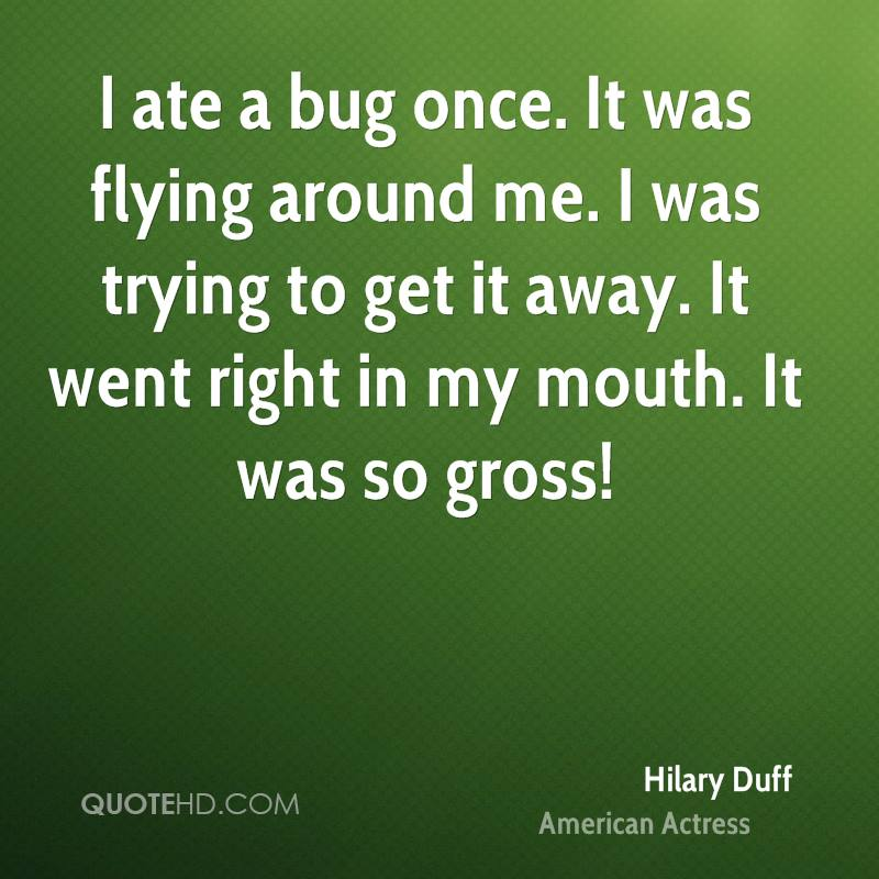 I ate a bug once. It was flying around me. I was trying to get it away. It went right in my mouth. It was so gross!