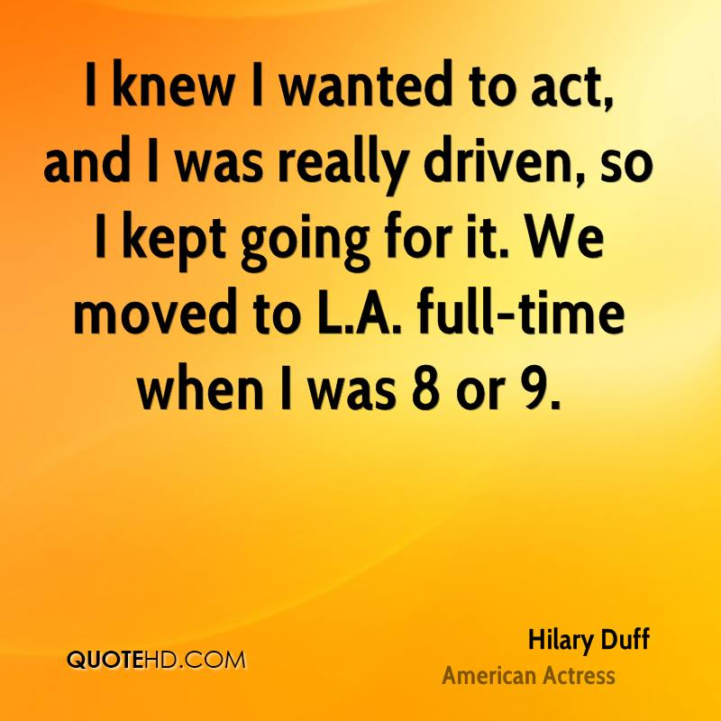 I knew I wanted to act, and I was really driven, so I kept going for it. We moved to L.A. full-time when I was 8 or 9.