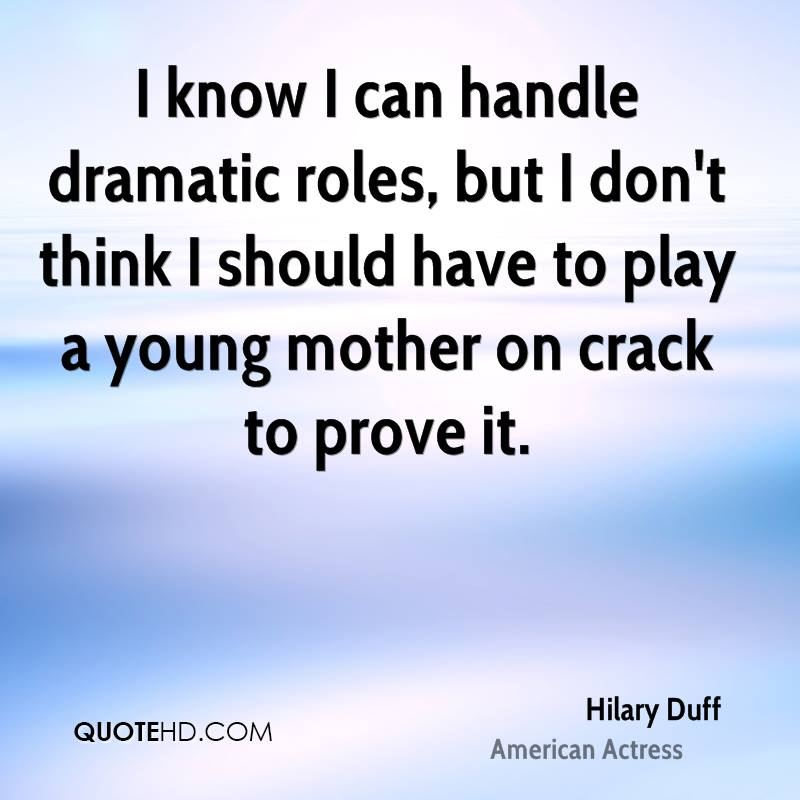 I know I can handle dramatic roles, but I don't think I should have to play a young mother on crack to prove it.
