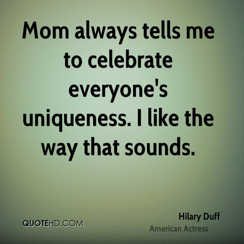 Mom always tells me to celebrate everyone's uniqueness. I like the way that sounds.