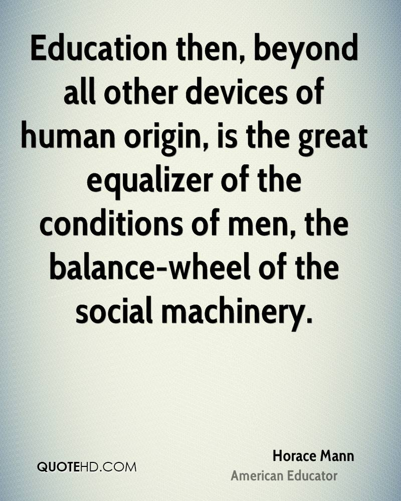 Education then, beyond all other devices of human origin, is the great equalizer of the conditions of men, the balance-wheel of the social machinery.