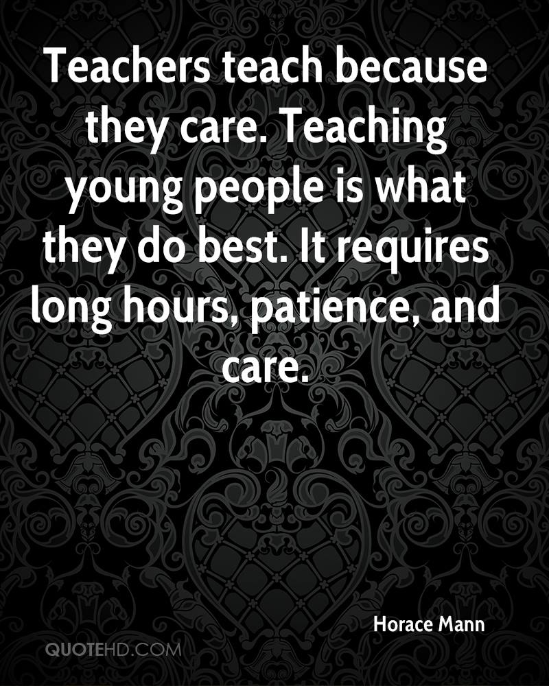 Teachers teach because they care. Teaching young people is what they do best. It requires long hours, patience, and care.