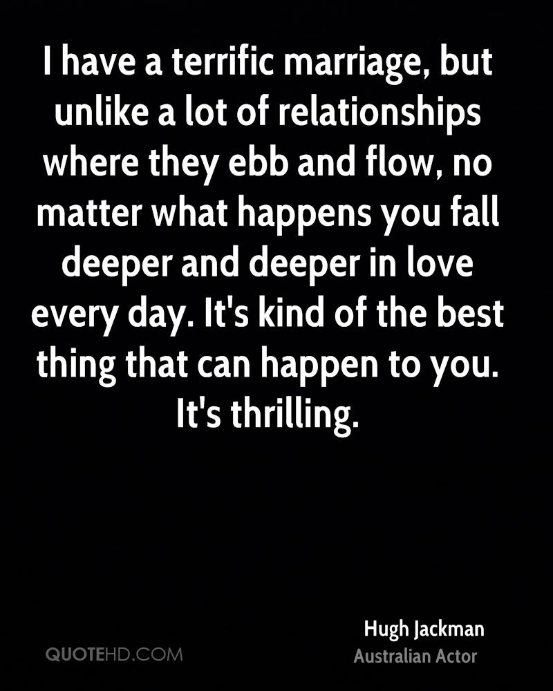 I have a terrific marriage, but unlike a lot of relationships where they ebb and flow, no matter what happens you fall deeper and deeper in love every day. It's kind of the best thing that can happen to you. It's thrilling.
