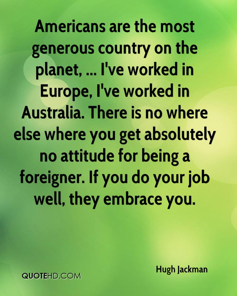 Americans are the most generous country on the planet, ... I've worked in Europe, I've worked in Australia. There is no where else where you get absolutely no attitude for being a foreigner. If you do your job well, they embrace you.