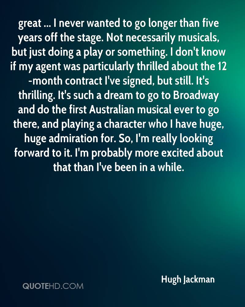 great ... I never wanted to go longer than five years off the stage. Not necessarily musicals, but just doing a play or something. I don't know if my agent was particularly thrilled about the 12-month contract I've signed, but still. It's thrilling. It's such a dream to go to Broadway and do the first Australian musical ever to go there, and playing a character who I have huge, huge admiration for. So, I'm really looking forward to it. I'm probably more excited about that than I've been in a while.