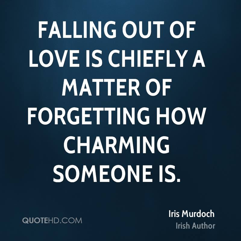 Falling out of love is chiefly a matter of forgetting how charming someone is.
