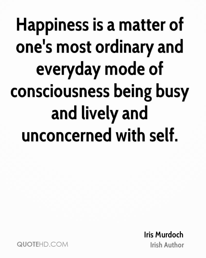 Happiness is a matter of one's most ordinary and everyday mode of consciousness being busy and lively and unconcerned with self.