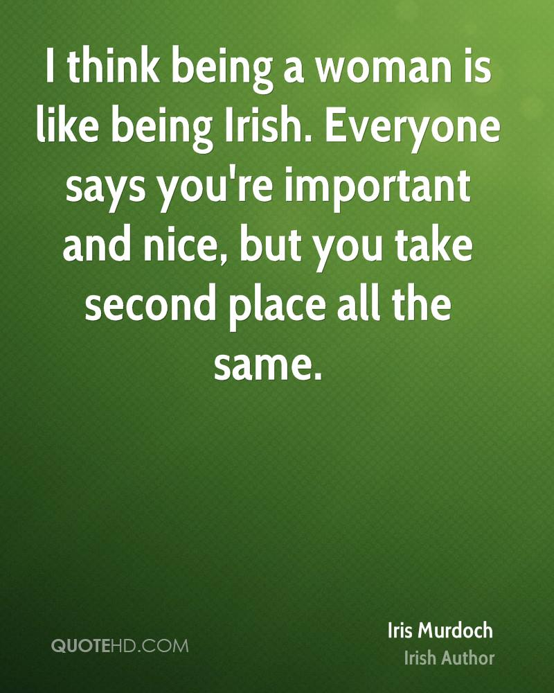 I think being a woman is like being Irish. Everyone says you're important and nice, but you take second place all the same.