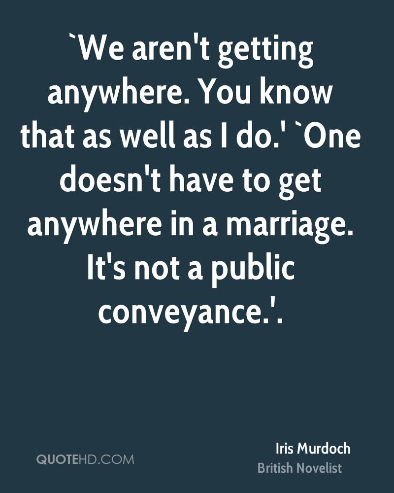 `We aren't getting anywhere. You know that as well as I do.' `One doesn't have to get anywhere in a marriage. It's not a public conveyance.'.