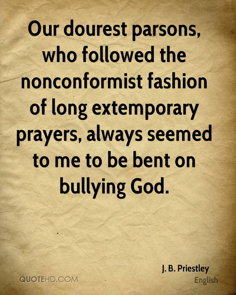 Our dourest parsons, who followed the nonconformist fashion of long extemporary prayers, always seemed to me to be bent on bullying God.