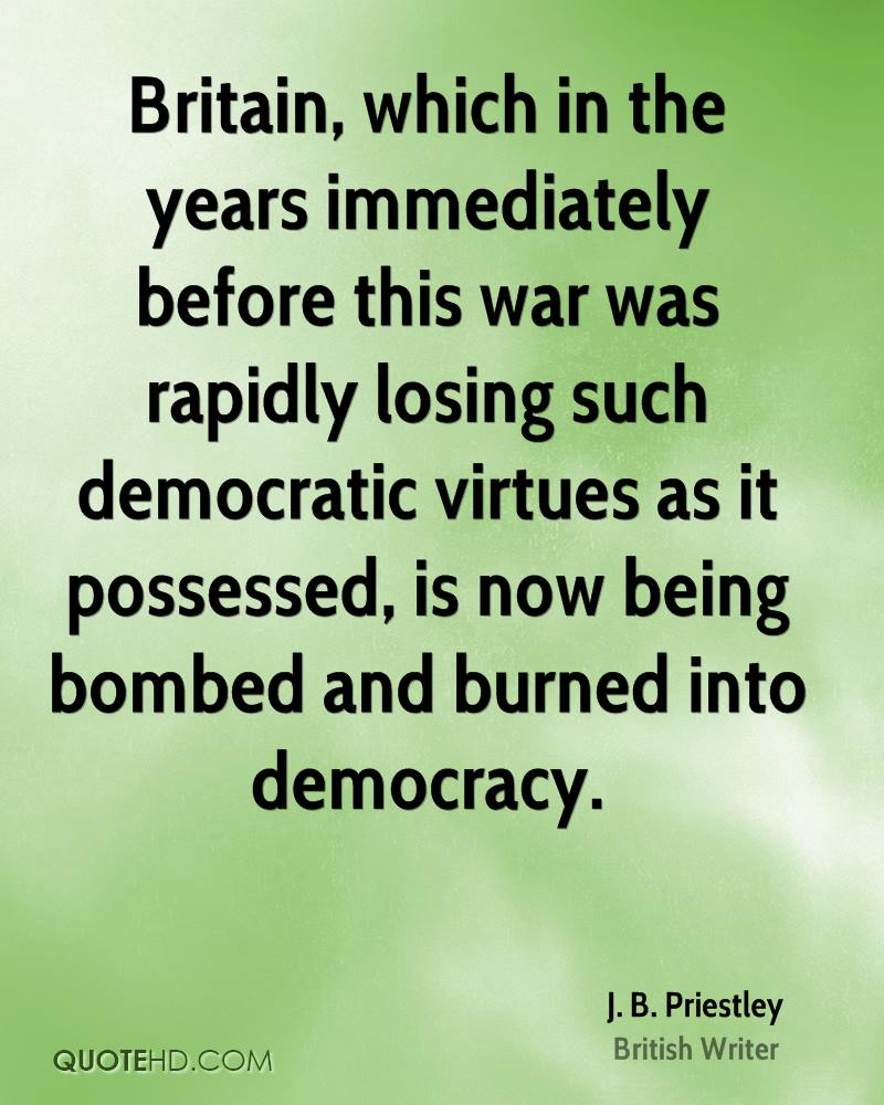 Britain, which in the years immediately before this war was rapidly losing such democratic virtues as it possessed, is now being bombed and burned into democracy.