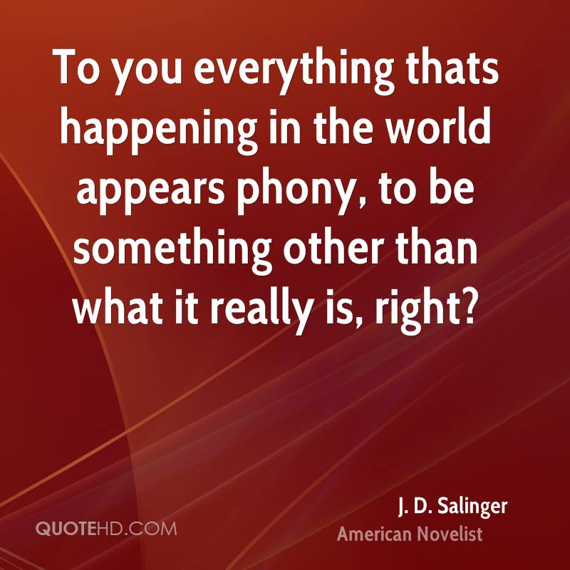 To you everything thats happening in the world appears phony, to be something other than what it really is, right?