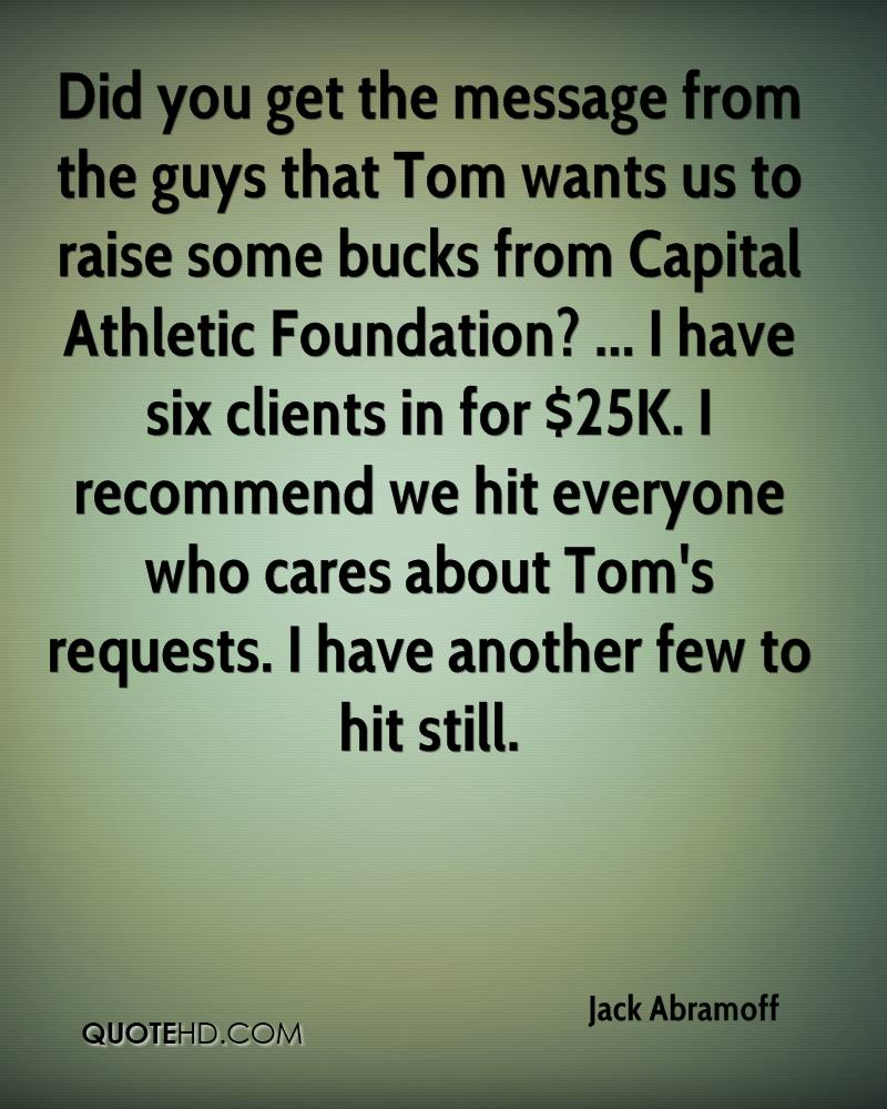 Did you get the message from the guys that Tom wants us to raise some bucks from Capital Athletic Foundation? ... I have six clients in for $25K. I recommend we hit everyone who cares about Tom's requests. I have another few to hit still.