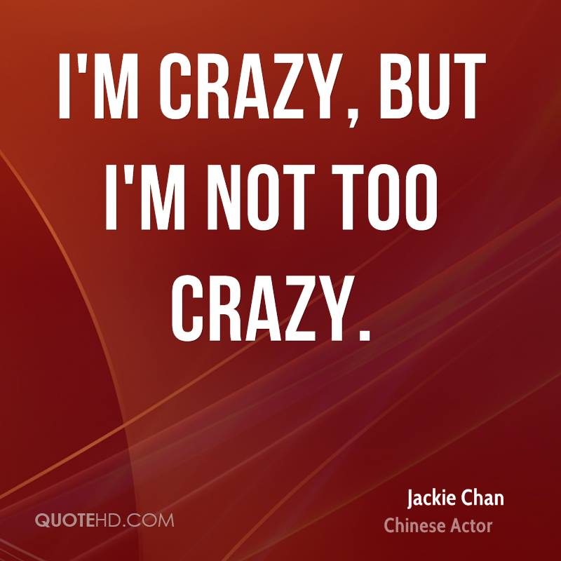 I'm crazy, but I'm not too crazy.