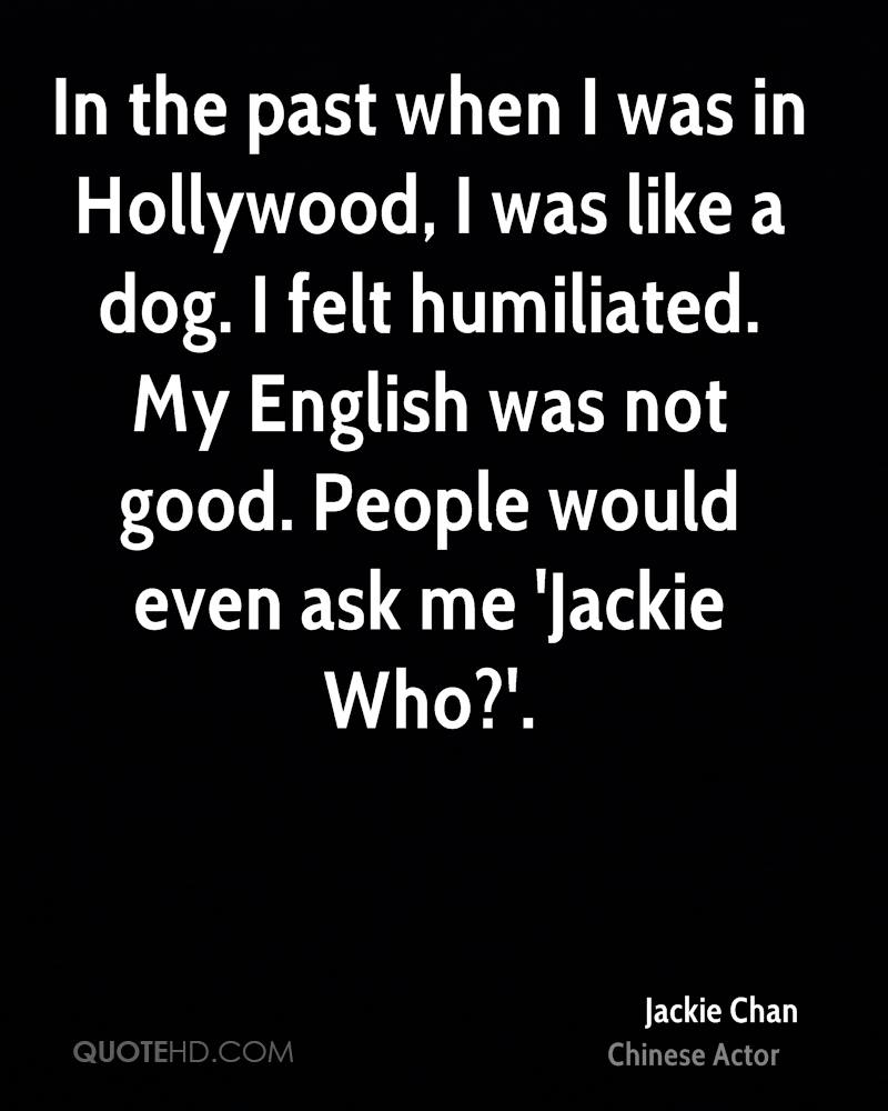 In the past when I was in Hollywood, I was like a dog. I felt humiliated. My English was not good. People would even ask me 'Jackie Who?'.