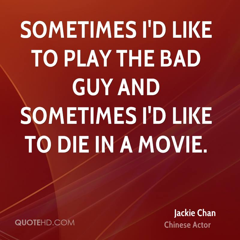 Sometimes I'd like to play the bad guy and sometimes I'd like to die in a movie.