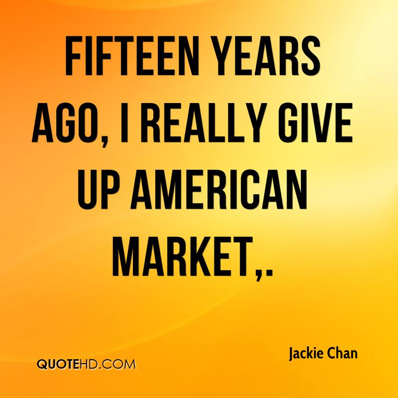 Fifteen years ago, I really give up American market.