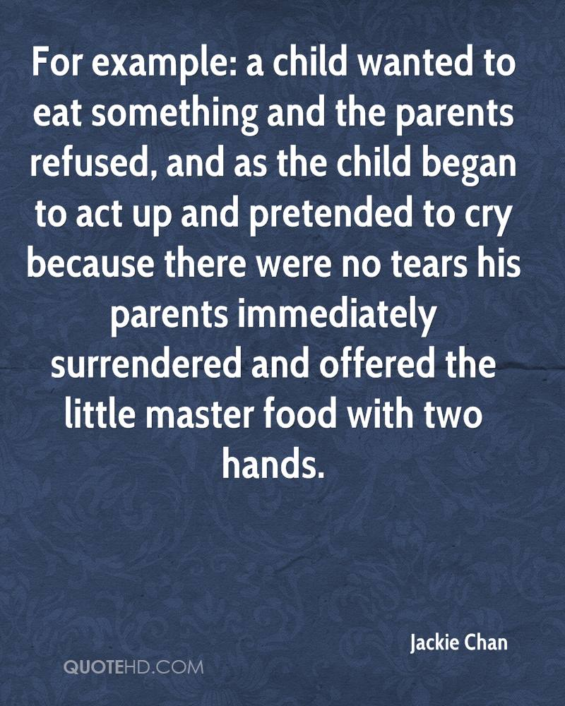 For example: a child wanted to eat something and the parents refused, and as the child began to act up and pretended to cry because there were no tears his parents immediately surrendered and offered the little master food with two hands.