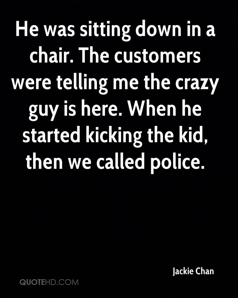 He was sitting down in a chair. The customers were telling me the crazy guy is here. When he started kicking the kid, then we called police.