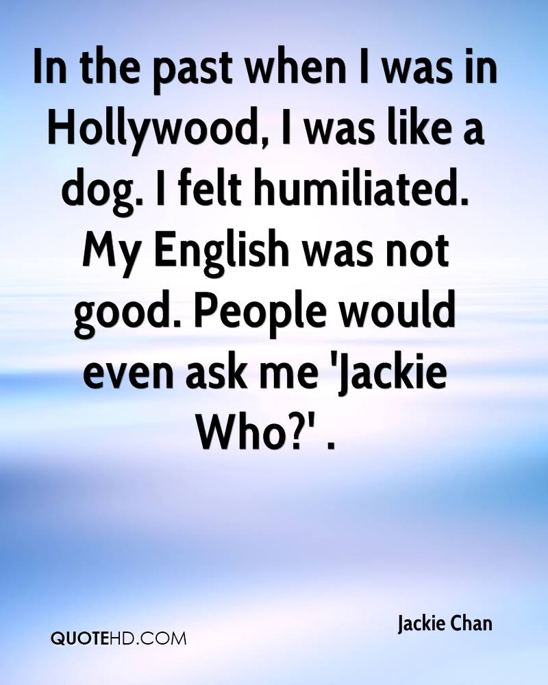 In the past when I was in Hollywood, I was like a dog. I felt humiliated. My English was not good. People would even ask me 'Jackie Who?' .