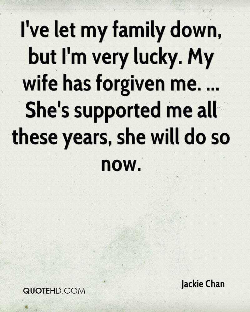 I've let my family down, but I'm very lucky. My wife has forgiven me. ... She's supported me all these years, she will do so now.