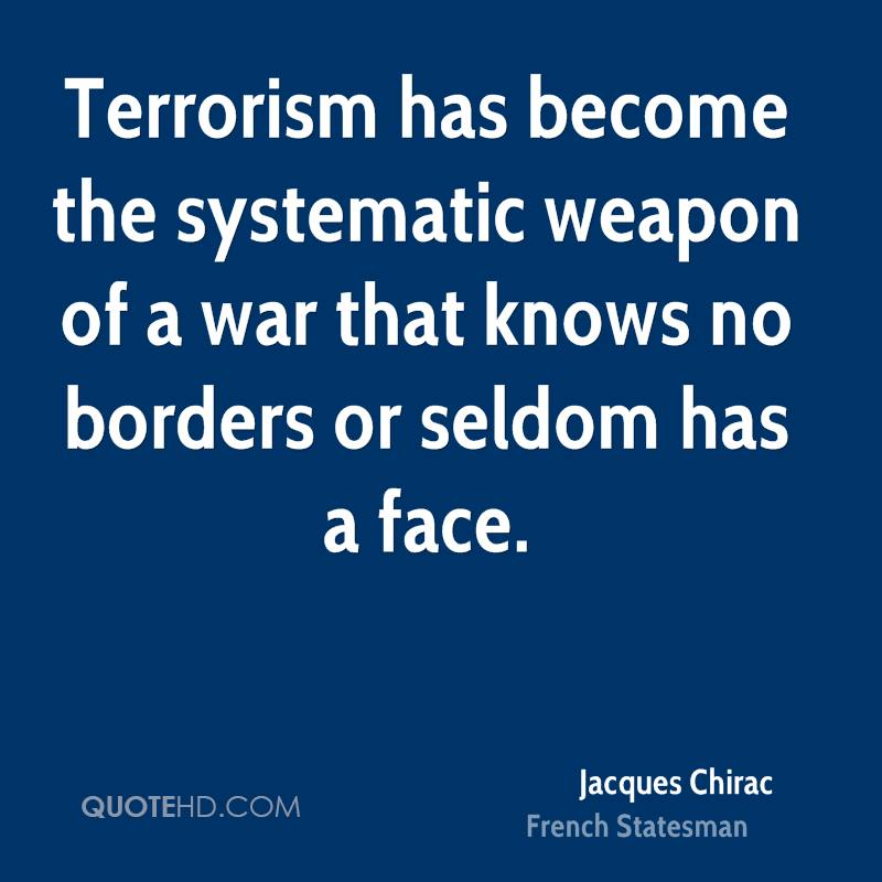 Terrorism has become the systematic weapon of a war that knows no borders or seldom has a face.