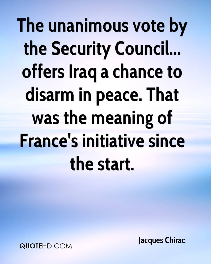 The unanimous vote by the Security Council... offers Iraq a chance to disarm in peace. That was the meaning of France's initiative since the start.