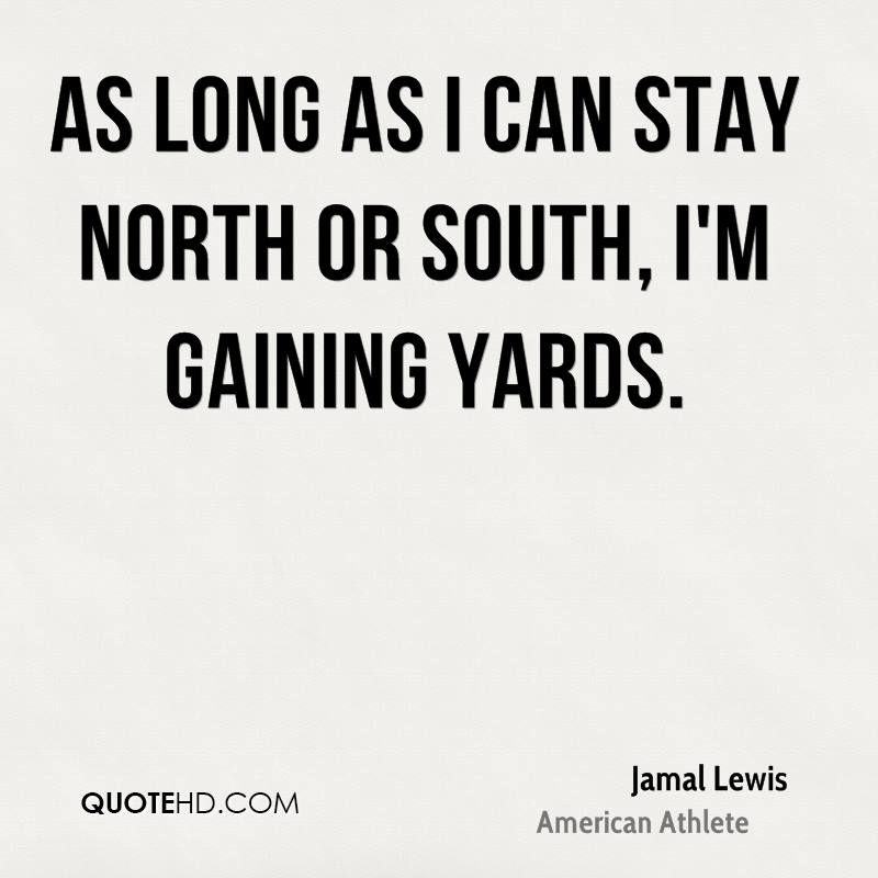 As long as I can stay north or south, I'm gaining yards.