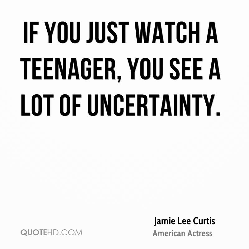 If you just watch a teenager, you see a lot of uncertainty.