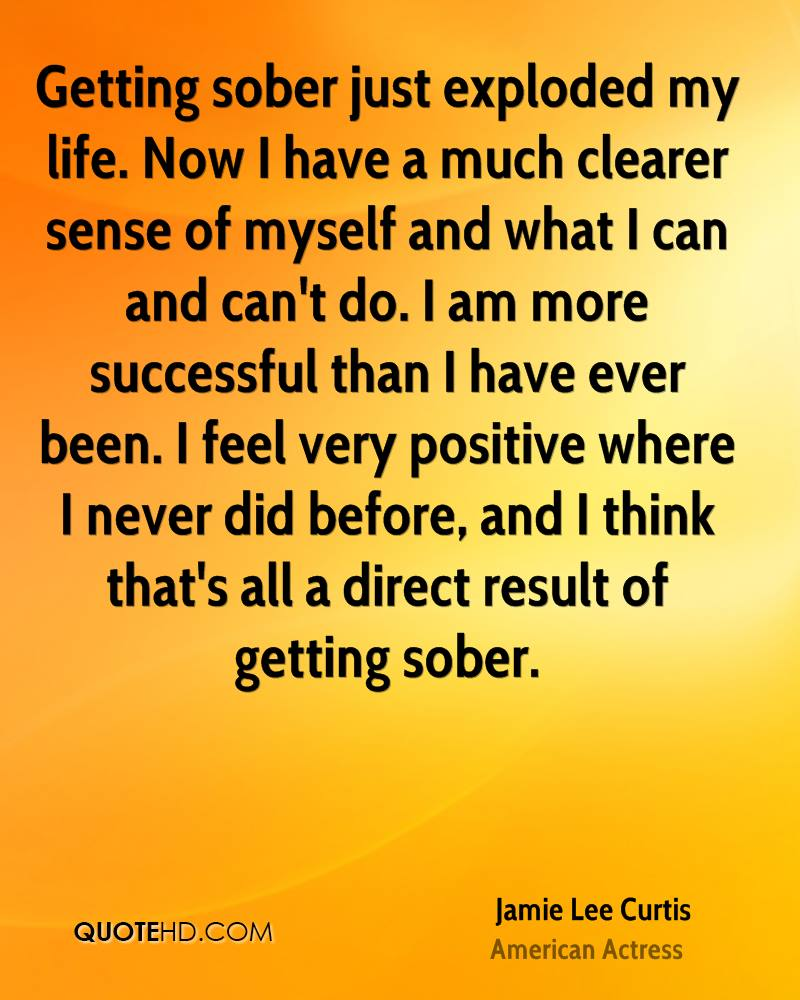 Getting sober just exploded my life. Now I have a much clearer sense of myself and what I can and can't do. I am more successful than I have ever been. I feel very positive where I never did before, and I think that's all a direct result of getting sober.