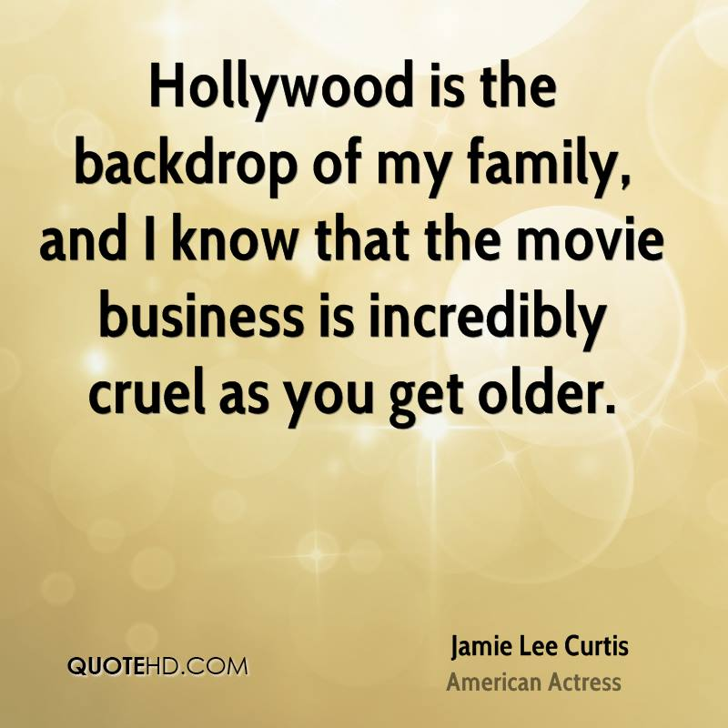 Hollywood is the backdrop of my family, and I know that the movie business is incredibly cruel as you get older.