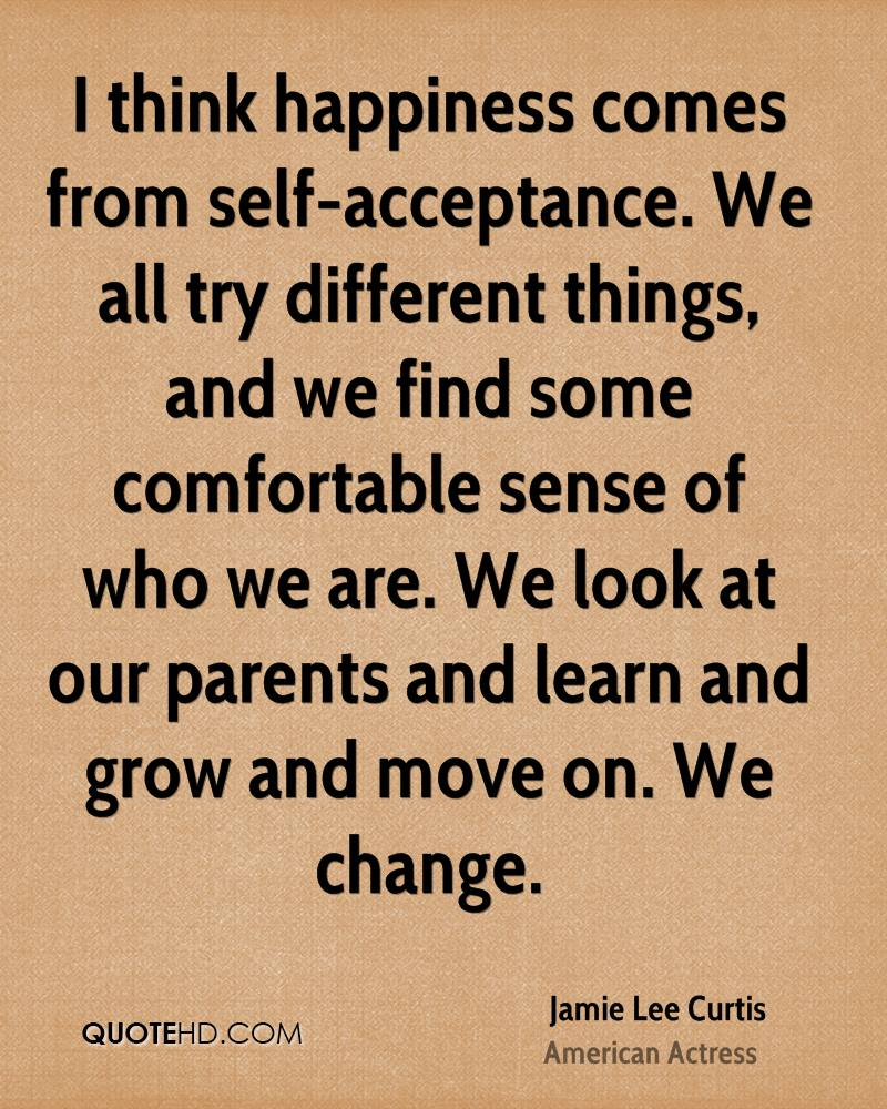 I think happiness comes from self-acceptance. We all try different things, and we find some comfortable sense of who we are. We look at our parents and learn and grow and move on. We change.
