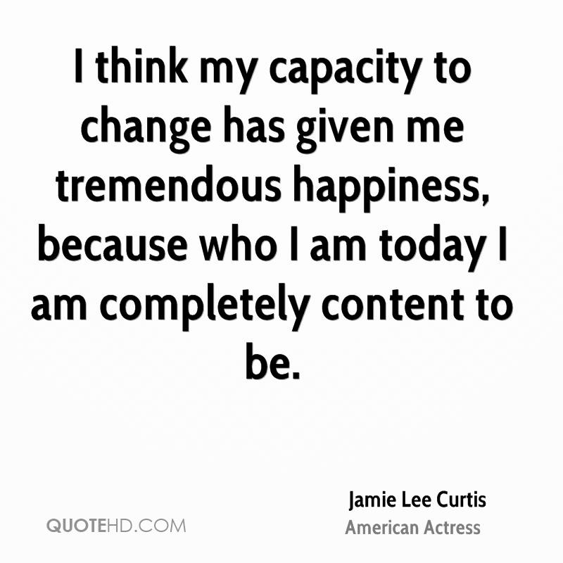 I think my capacity to change has given me tremendous happiness, because who I am today I am completely content to be.