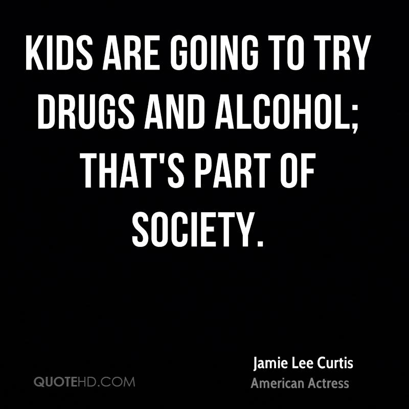 Kids are going to try drugs and alcohol; that's part of society.