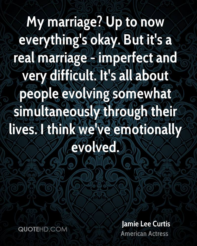 My marriage? Up to now everything's okay. But it's a real marriage - imperfect and very difficult. It's all about people evolving somewhat simultaneously through their lives. I think we've emotionally evolved.